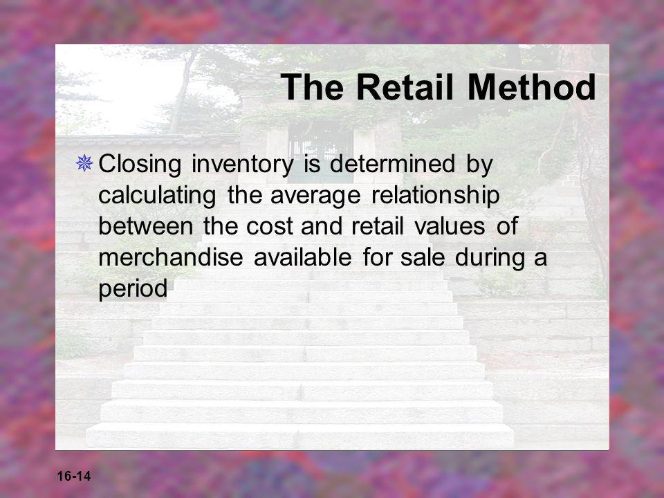 16-14 The Retail Method  Closing inventory is determined by calculating the average relationship between the cost and retail values of merchandise av
