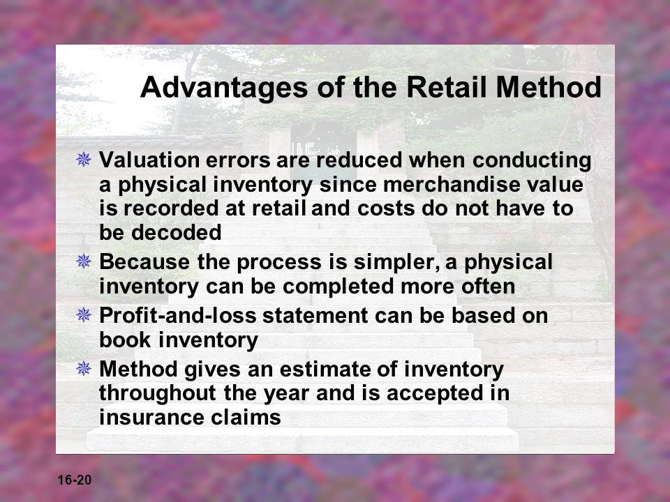 16-20 Advantages of the Retail Method  Valuation errors are reduced when conducting a physical inventory since merchandise value is recorded at retai
