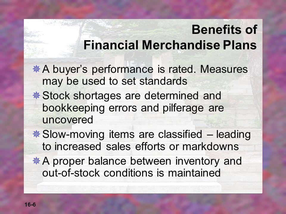 16-6 Benefits of Financial Merchandise Plans  A buyer's performance is rated. Measures may be used to set standards  Stock shortages are determined