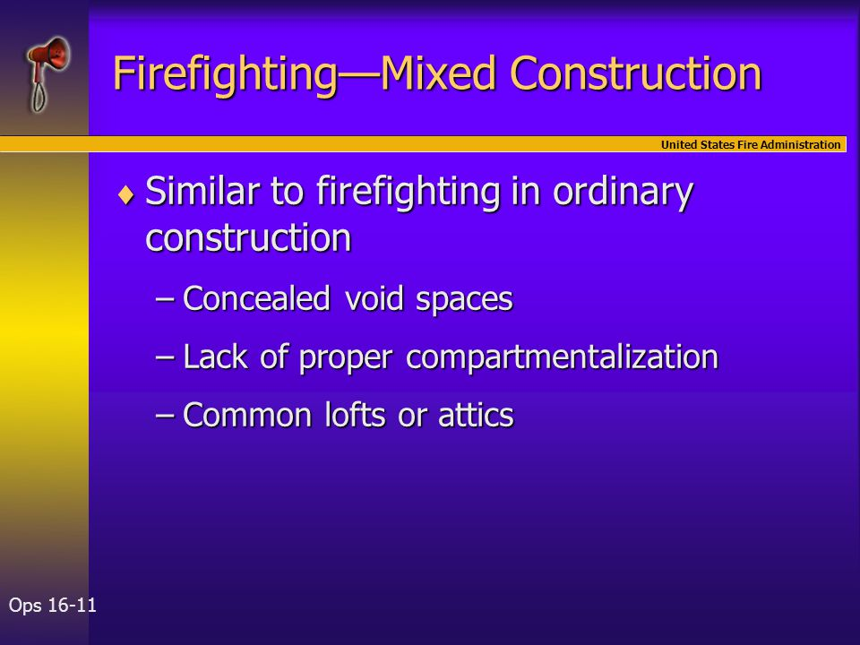 United States Fire Administration Ops 16-11 Firefighting—Mixed Construction  Similar to firefighting in ordinary construction –Concealed void spaces