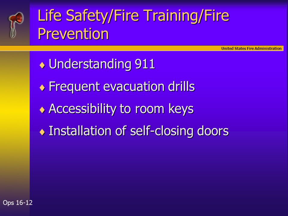 United States Fire Administration Ops 16-12 Life Safety/Fire Training/Fire Prevention  Understanding 911  Frequent evacuation drills  Accessibility