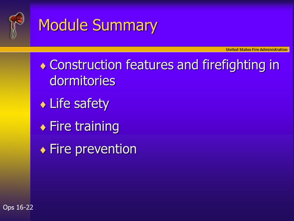 United States Fire Administration Ops 16-22 Module Summary  Construction features and firefighting in dormitories  Life safety  Fire training  Fir