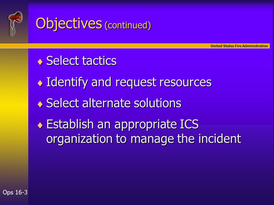 United States Fire Administration Ops 16-3 Objectives (continued)  Select tactics  Identify and request resources  Select alternate solutions  Est