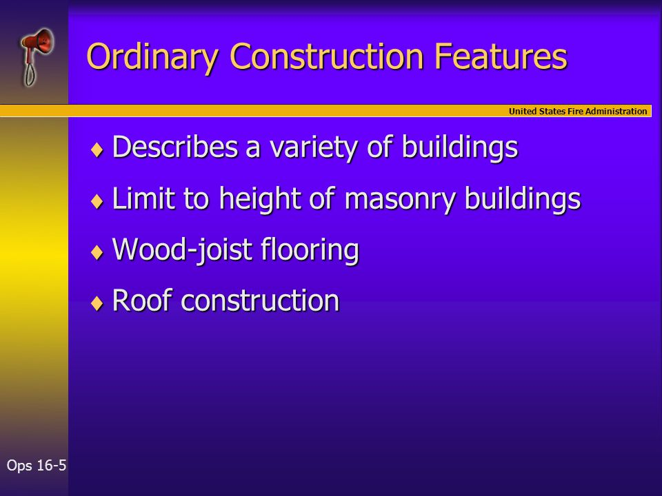 United States Fire Administration Ops 16-5 Ordinary Construction Features  Describes a variety of buildings  Limit to height of masonry buildings 