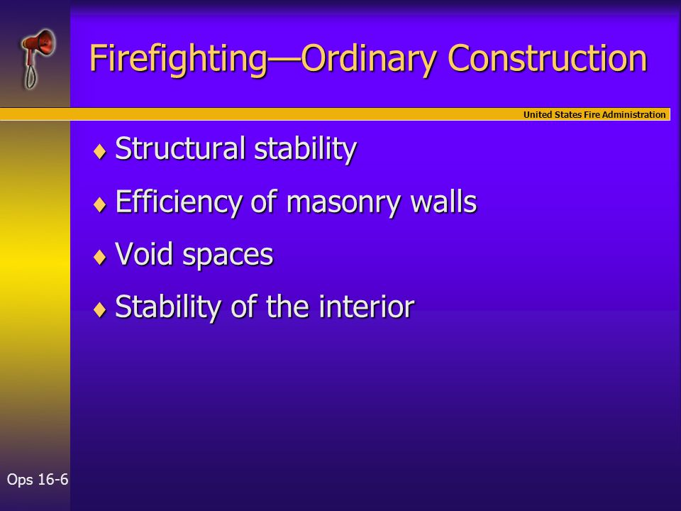 United States Fire Administration Ops 16-6 Firefighting—Ordinary Construction  Structural stability  Efficiency of masonry walls  Void spaces  Sta