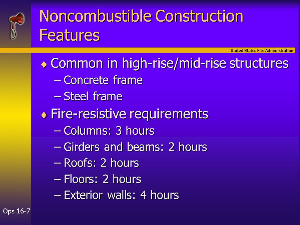 United States Fire Administration Ops 16-7 Noncombustible Construction Features  Common in high-rise/mid-rise structures –Concrete frame –Steel frame