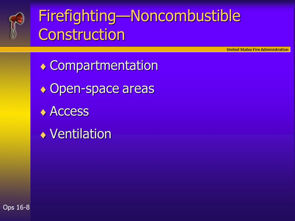United States Fire Administration Ops 16-8 Firefighting—Noncombustible Construction  Compartmentation  Open-space areas  Access  Ventilation