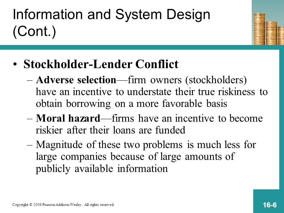 Copyright © 2009 Pearson Addison-Wesley. All rights reserved. 16-6 Information and System Design (Cont.) Stockholder-Lender Conflict –Adverse selectio