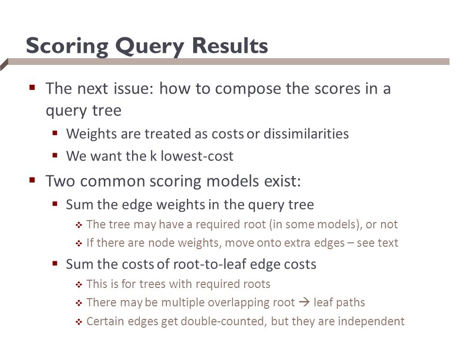 Scoring Query Results  The next issue: how to compose the scores in a query tree  Weights are treated as costs or dissimilarities  We want the k lowest-cost  Two common scoring models exist:  Sum the edge weights in the query tree  The tree may have a required root (in some models), or not  If there are node weights, move onto extra edges – see text  Sum the costs of root-to-leaf edge costs  This is for trees with required roots  There may be multiple overlapping root  leaf paths  Certain edges get double-counted, but they are independent