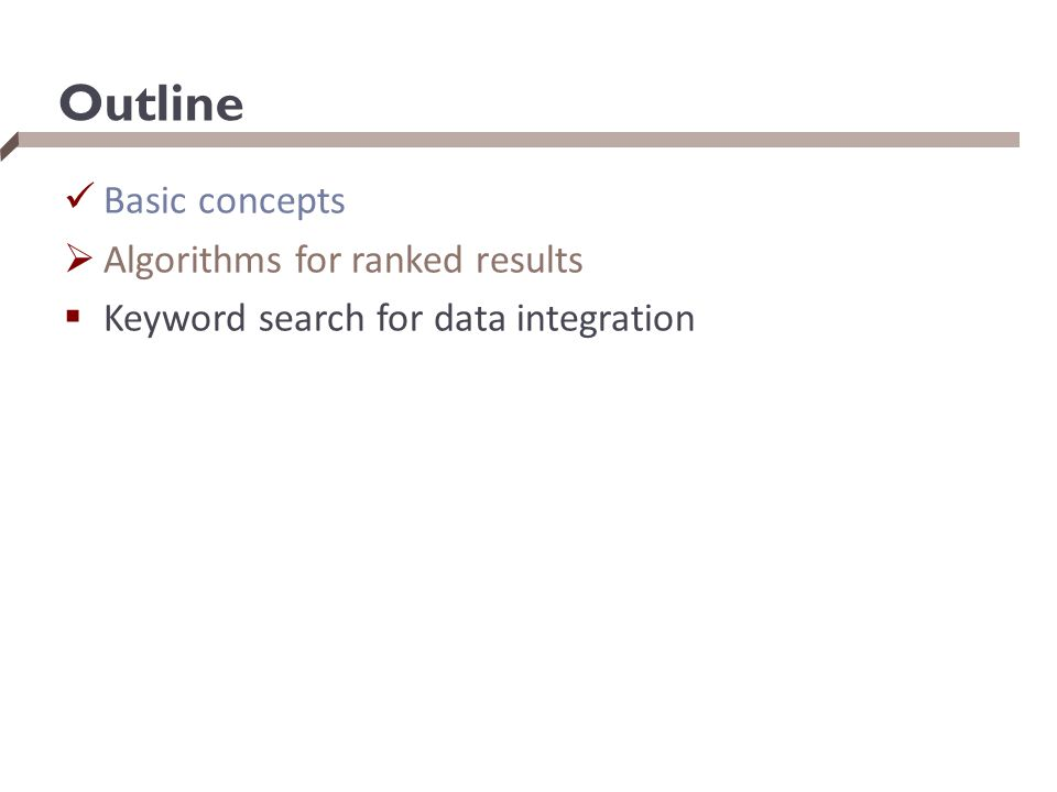 Outline Basic concepts  Algorithms for ranked results  Keyword search for data integration