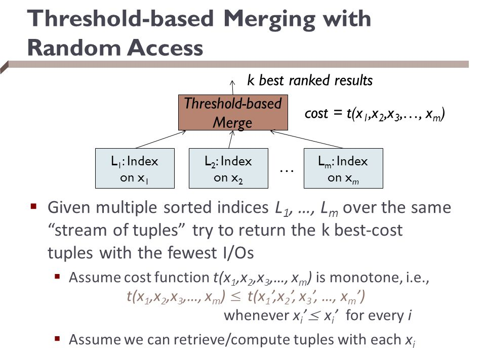 Threshold-based Merging with Random Access  Given multiple sorted indices L 1, …, L m over the same stream of tuples try to return the k best-cost tuples with the fewest I/Os  Assume cost function t(x 1,x 2,x 3,…, x m ) is monotone, i.e., t(x 1,x 2,x 3,…, x m ) ≤ t(x 1 ',x 2 ', x 3 ', …, x m ') whenever x i ' ≤ x i ' for every i  Assume we can retrieve/compute tuples with each x i L 1 : Index on x 1 L 2 : Index on x 2 L m : Index on x m … Threshold-based Merge k best ranked results cost = t(x 1,x 2,x 3,…, x m )