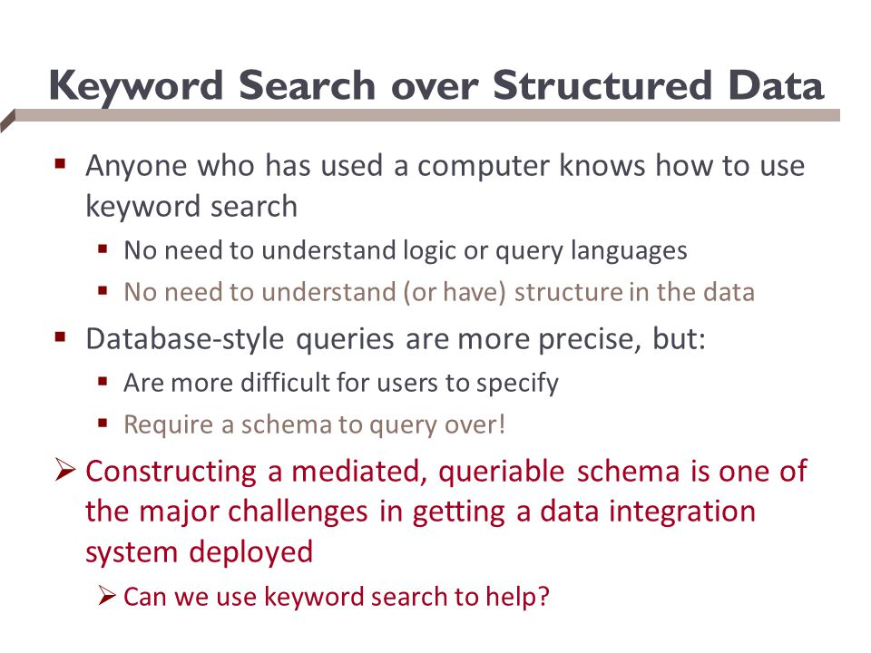 Keyword Search over Structured Data  Anyone who has used a computer knows how to use keyword search  No need to understand logic or query languages  No need to understand (or have) structure in the data  Database-style queries are more precise, but:  Are more difficult for users to specify  Require a schema to query over.