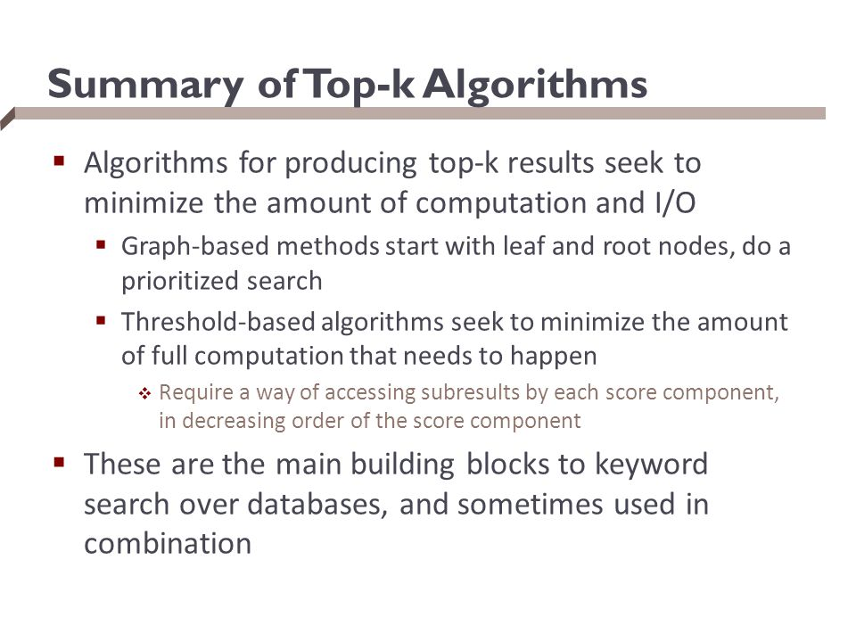 Summary of Top-k Algorithms  Algorithms for producing top-k results seek to minimize the amount of computation and I/O  Graph-based methods start with leaf and root nodes, do a prioritized search  Threshold-based algorithms seek to minimize the amount of full computation that needs to happen  Require a way of accessing subresults by each score component, in decreasing order of the score component  These are the main building blocks to keyword search over databases, and sometimes used in combination