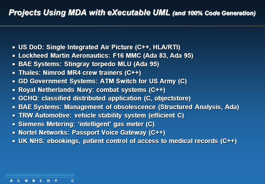 K E N N E D Y C A R T E R Projects Using MDA with eXecutable UML (and 100% Code Generation)  US DoD: Single Integrated Air Picture (C++, HLA/RTI)  Lockheed Martin Aeronautics: F16 MMC (Ada 83, Ada 95)  BAE Systems: Stingray torpedo MLU (Ada 95)  Thales: Nimrod MR4 crew trainers (C++)  GD Government Systems: ATM Switch for US Army (C)  Royal Netherlands Navy: combat systems (C++)  GCHQ: classified distributed application (C, objectstore)  BAE Systems: Management of obsolescence (Structured Analysis, Ada)  TRW Automotive: vehicle stability system (efficient C)  Siemens Metering: 'intelligent' gas meter (C)  Nortel Networks: Passport Voice Gateway (C++)  UK NHS: ebookings, patient control of access to medical records (C++)