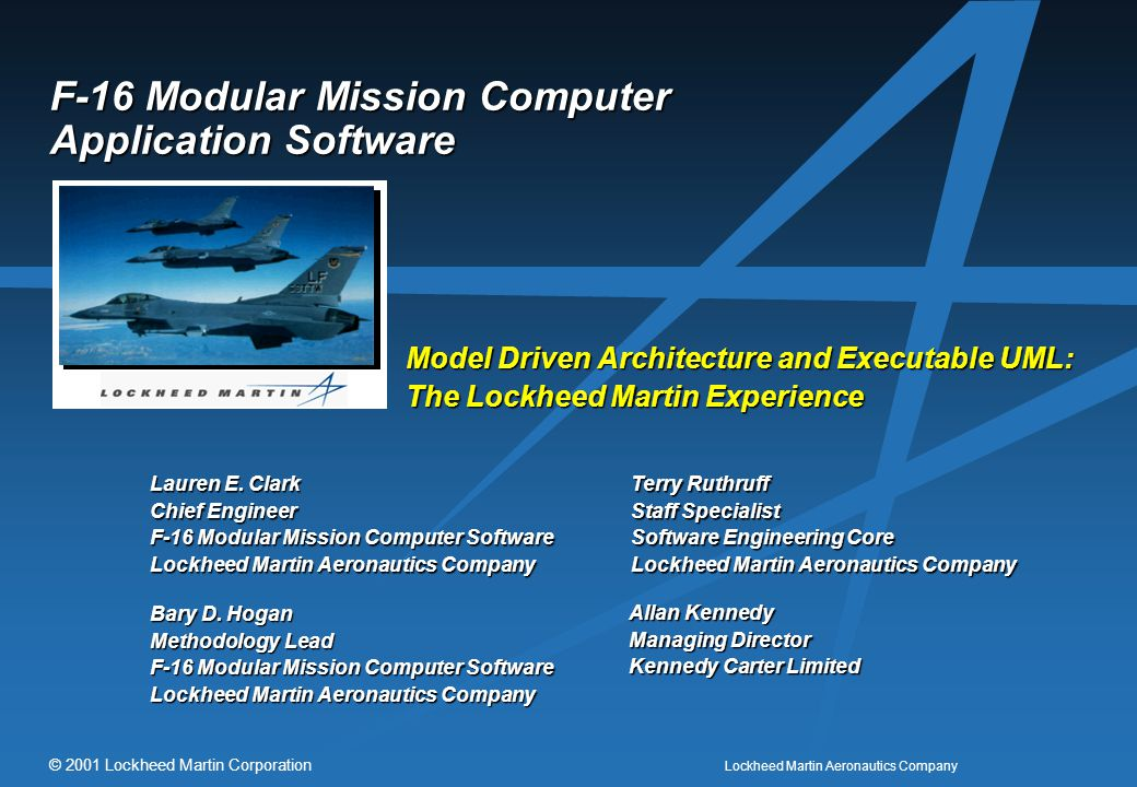 Lockheed Martin Aeronautics Company © 2001 Lockheed Martin Corporation F-16 Modular Mission Computer Application Software Model Driven Architecture and Executable UML: The Lockheed Martin Experience Lauren E.