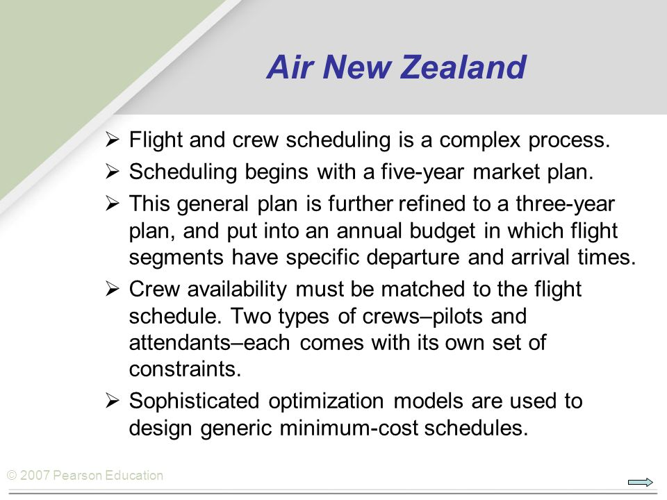© 2007 Pearson Education Air New Zealand  Flight and crew scheduling is a complex process.  Scheduling begins with a five-year market plan.  This g
