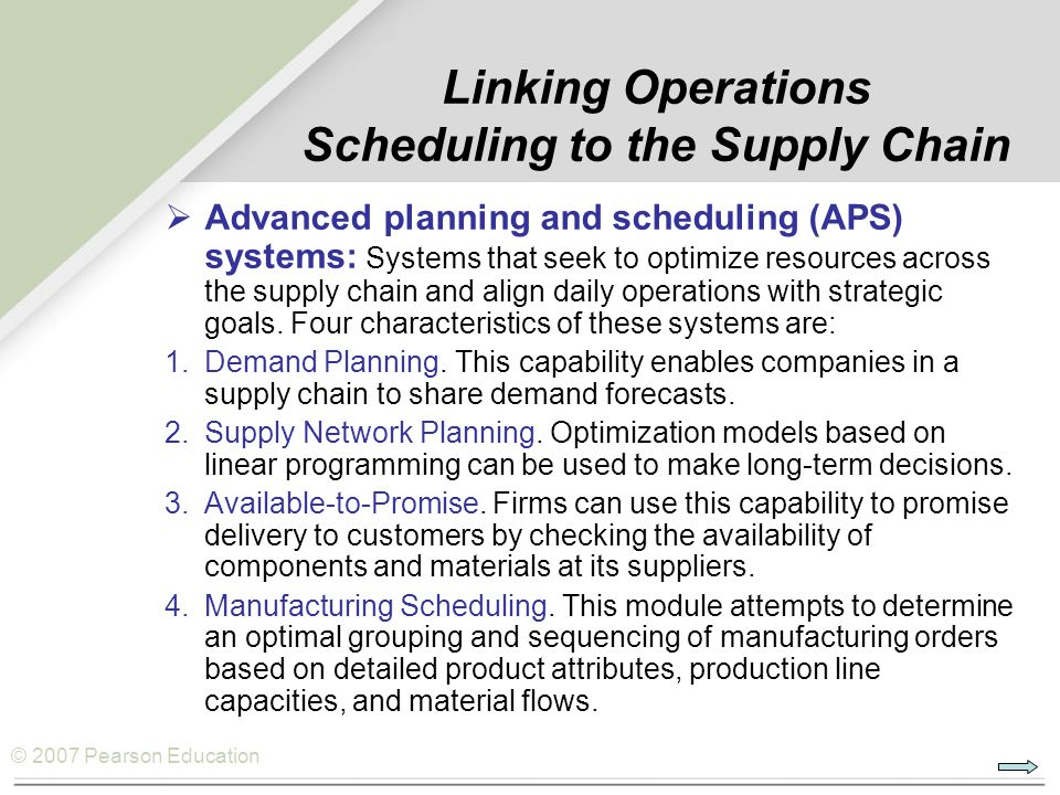© 2007 Pearson Education Linking Operations Scheduling to the Supply Chain  Advanced planning and scheduling (APS) systems: Systems that seek to opti