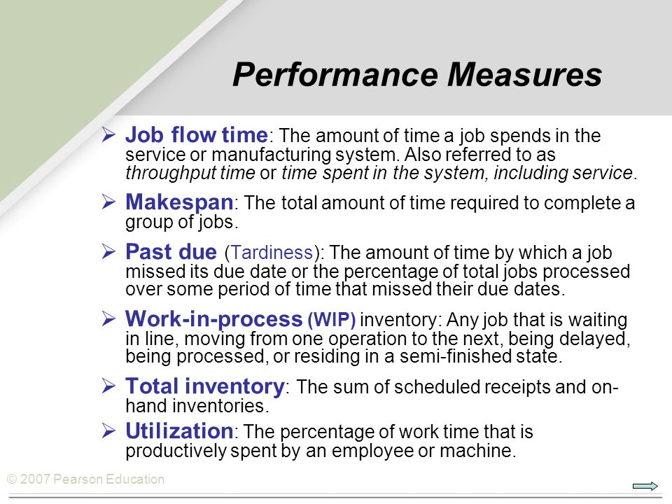 © 2007 Pearson Education Performance Measures  Job flow time : The amount of time a job spends in the service or manufacturing system. Also referred