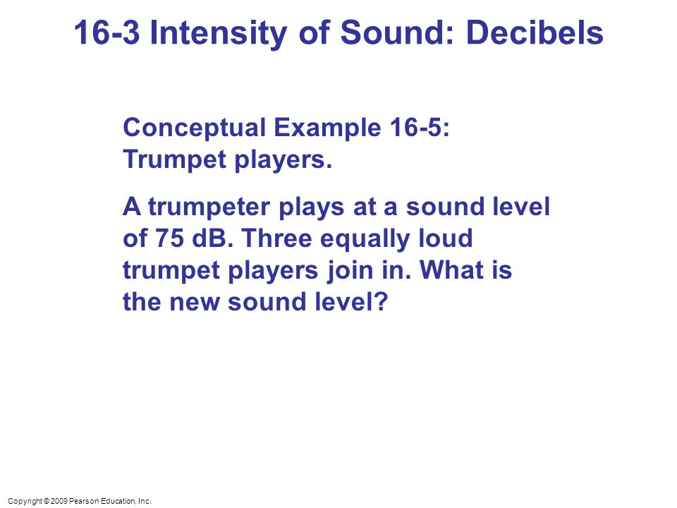 Copyright © 2009 Pearson Education, Inc. 16-3 Intensity of Sound: Decibels Conceptual Example 16-5: Trumpet players. A trumpeter plays at a sound leve