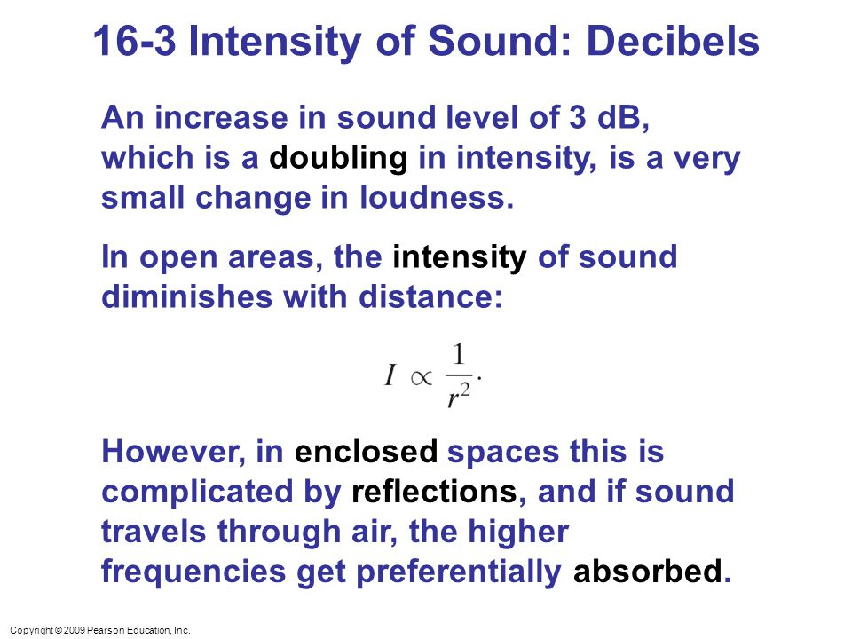 Copyright © 2009 Pearson Education, Inc. An increase in sound level of 3 dB, which is a doubling in intensity, is a very small change in loudness. In