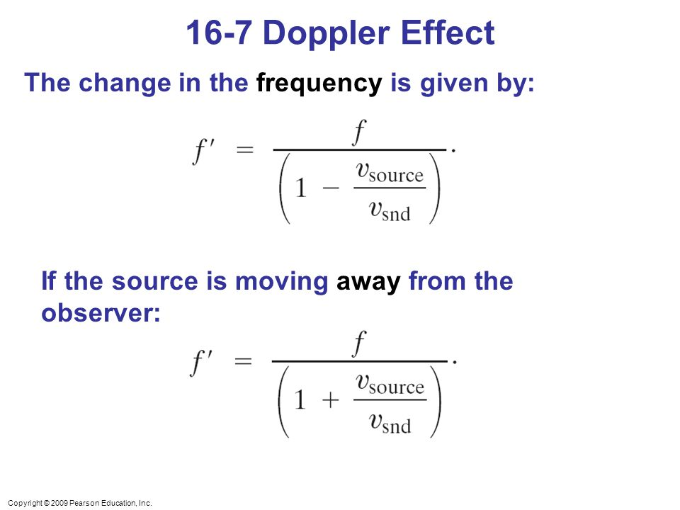 Copyright © 2009 Pearson Education, Inc. The change in the frequency is given by: If the source is moving away from the observer: 16-7 Doppler Effect