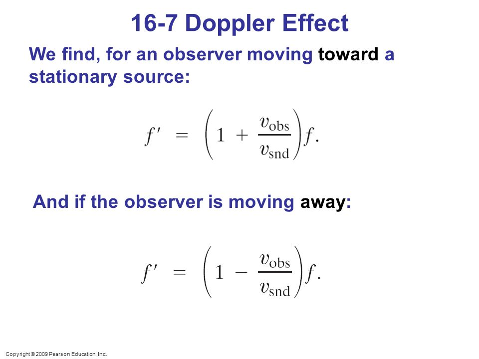 Copyright © 2009 Pearson Education, Inc. We find, for an observer moving toward a stationary source: And if the observer is moving away: 16-7 Doppler