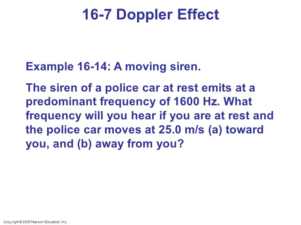 Copyright © 2009 Pearson Education, Inc. 16-7 Doppler Effect Example 16-14: A moving siren. The siren of a police car at rest emits at a predominant f