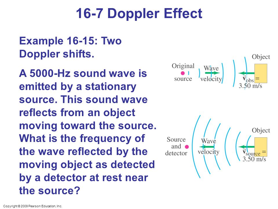 Copyright © 2009 Pearson Education, Inc. 16-7 Doppler Effect Example 16-15: Two Doppler shifts.