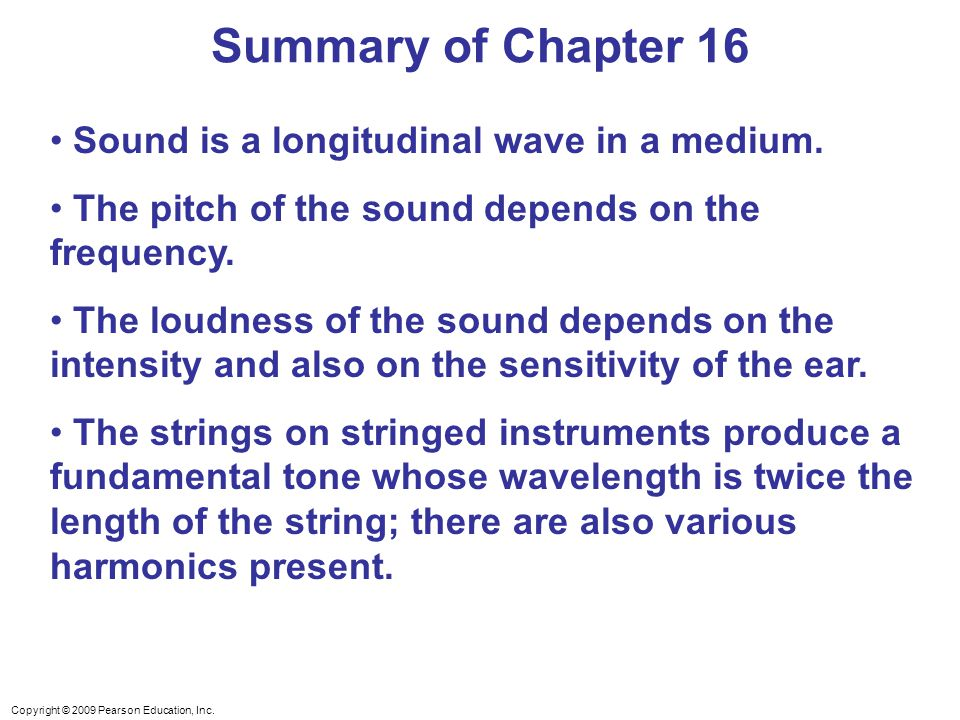 Copyright © 2009 Pearson Education, Inc. Sound is a longitudinal wave in a medium. The pitch of the sound depends on the frequency. The loudness of th
