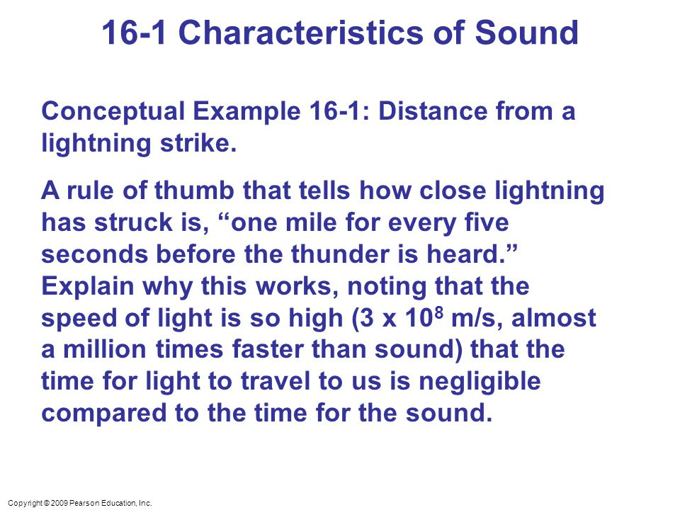 Copyright © 2009 Pearson Education, Inc. 16-1 Characteristics of Sound Conceptual Example 16-1: Distance from a lightning strike. A rule of thumb that
