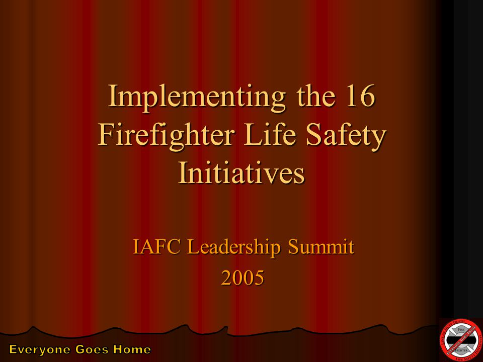 Implementing the 16 Firefighter Life Safety Initiatives IAFC Leadership Summit 2005