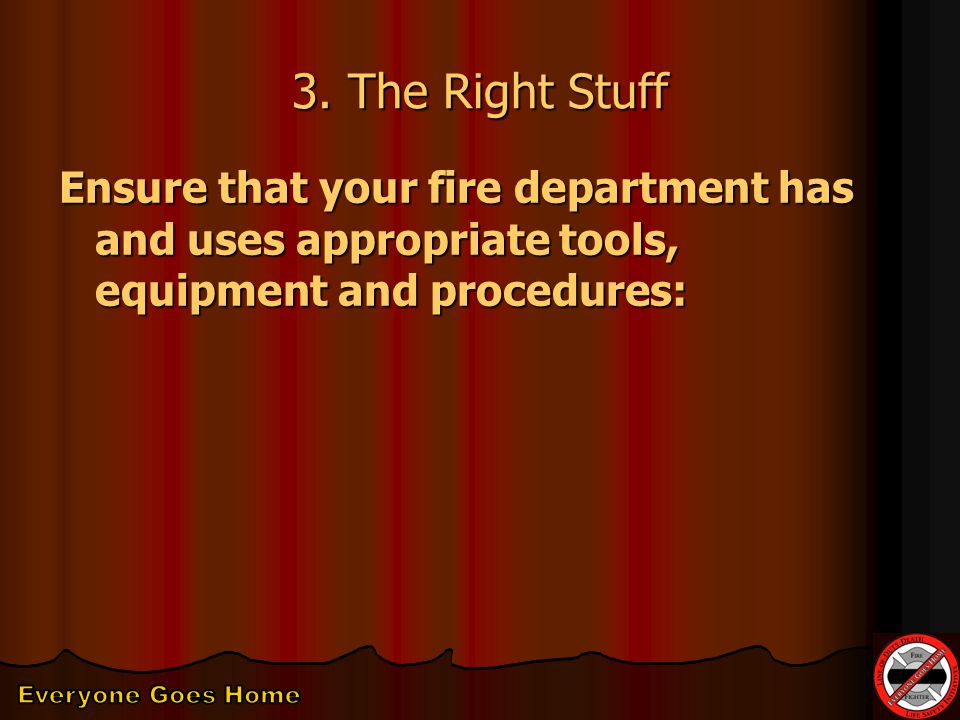 3. The Right Stuff Ensure that your fire department has and uses appropriate tools, equipment and procedures: