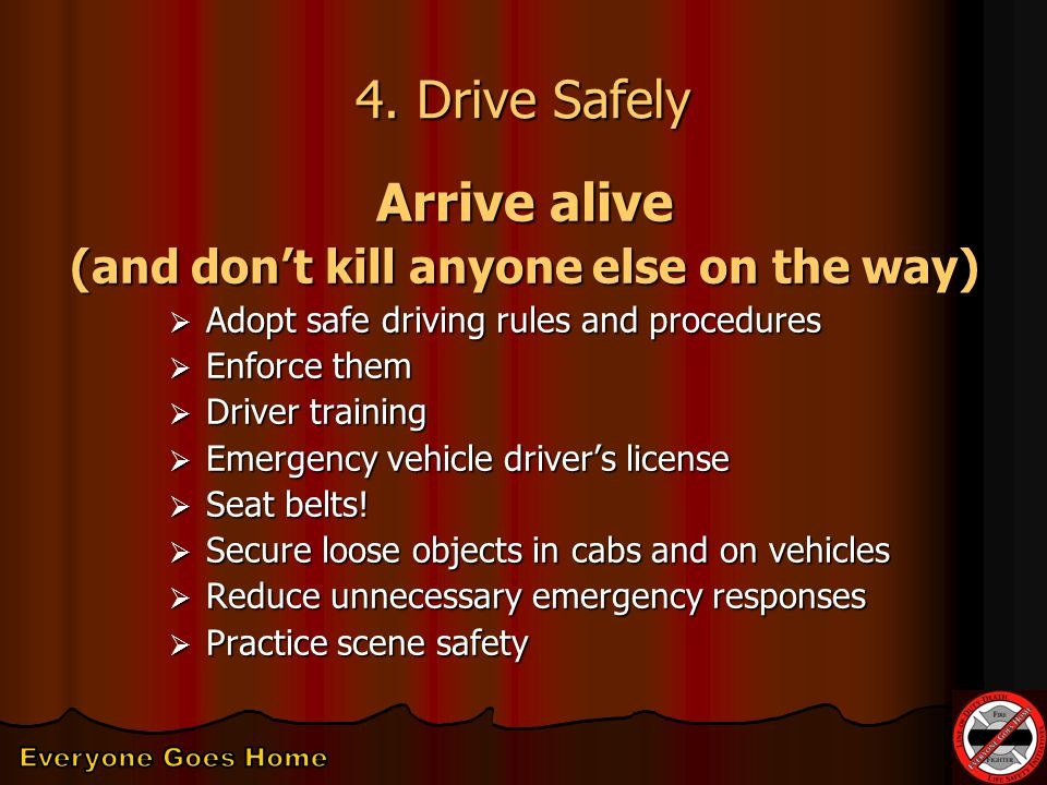 4. Drive Safely Arrive alive (and don't kill anyone else on the way)  Adopt safe driving rules and procedures  Enforce them  Driver training  Emer