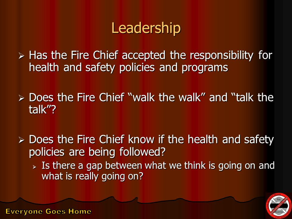 Leadership  Has the Fire Chief accepted the responsibility for health and safety policies and programs  Does the Fire Chief walk the walk and talk the talk .