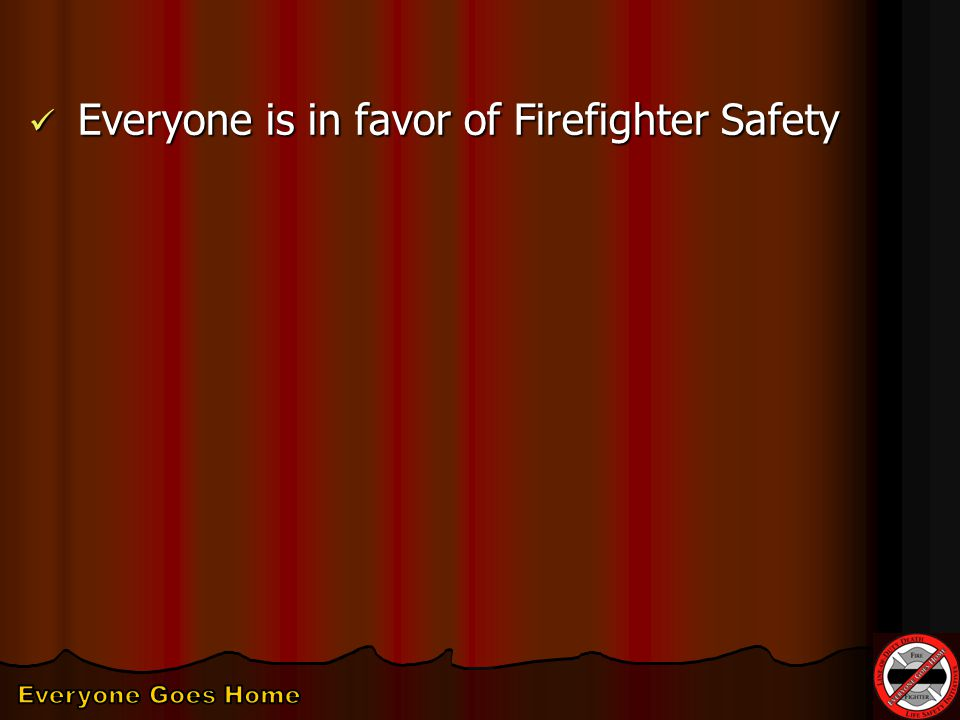Everyone is in favor of Firefighter Safety Everyone is in favor of Firefighter Safety