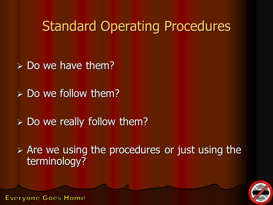 Standard Operating Procedures  Do we have them.  Do we follow them.