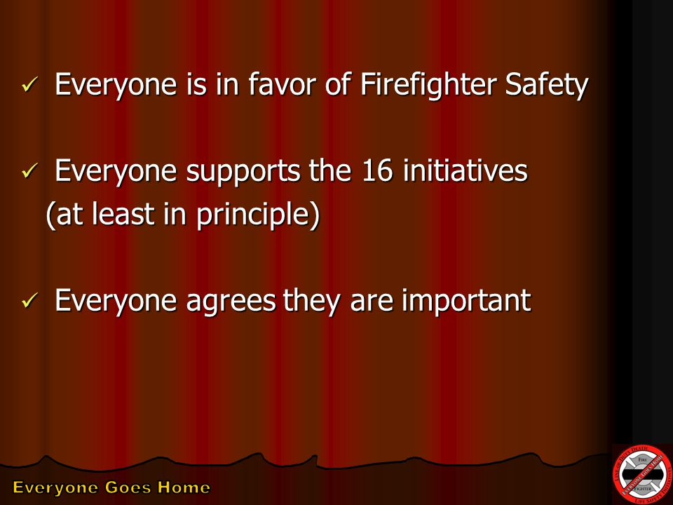 Everyone is in favor of Firefighter Safety Everyone is in favor of Firefighter Safety Everyone supports the 16 initiatives Everyone supports the 16 initiatives (at least in principle) Everyone agrees they are important Everyone agrees they are important