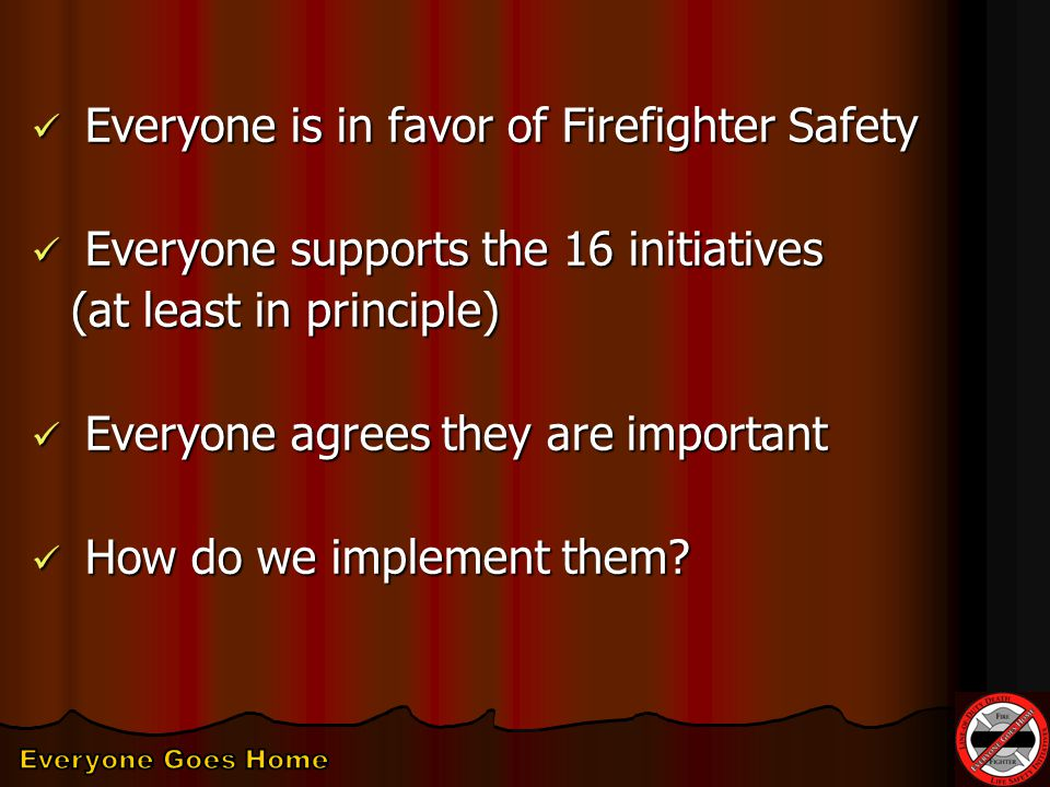 Everyone is in favor of Firefighter Safety Everyone is in favor of Firefighter Safety Everyone supports the 16 initiatives Everyone supports the 16 initiatives (at least in principle) Everyone agrees they are important Everyone agrees they are important How do we implement them.