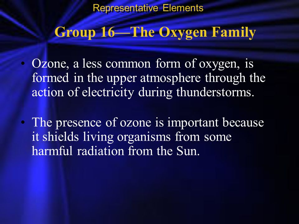Group 16—The Oxygen Family Ozone, a less common form of oxygen, is formed in the upper atmosphere through the action of electricity during thunderstor