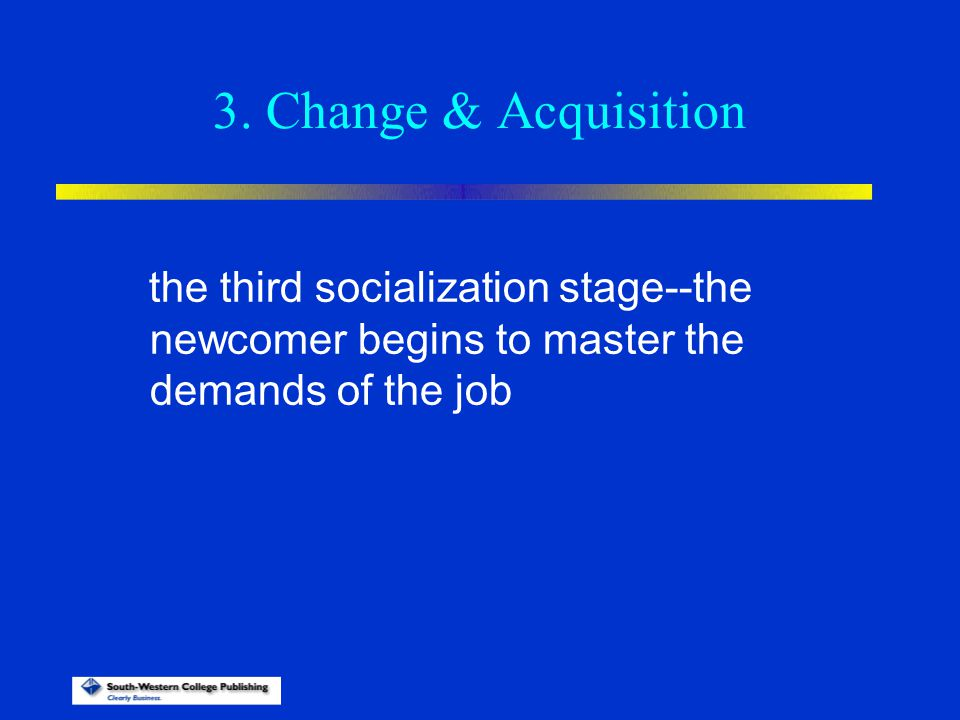 3. Change & Acquisition the third socialization stage--the newcomer begins to master the demands of the job