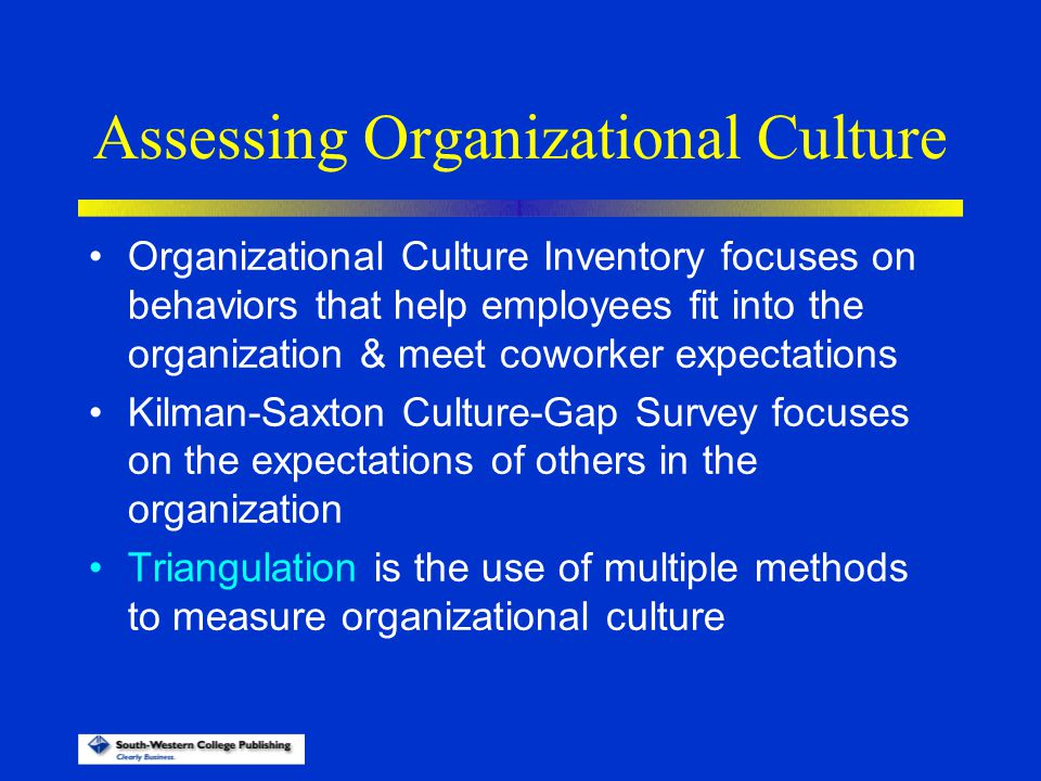 Assessing Organizational Culture Organizational Culture Inventory focuses on behaviors that help employees fit into the organization & meet coworker e