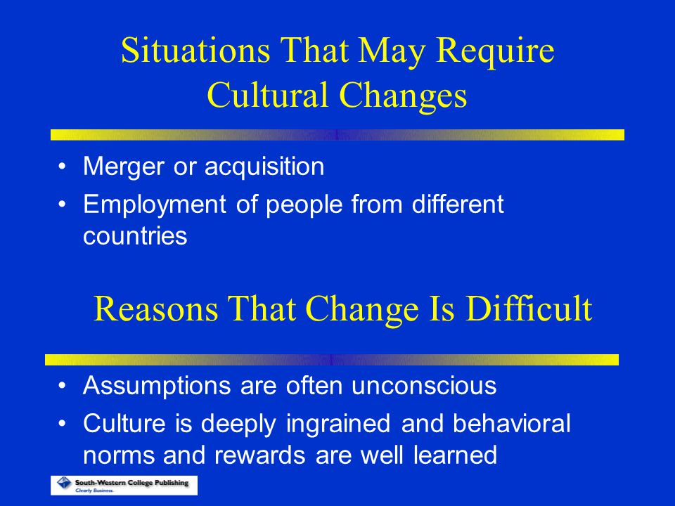 Situations That May Require Cultural Changes Merger or acquisition Employment of people from different countries Reasons That Change Is Difficult Assu