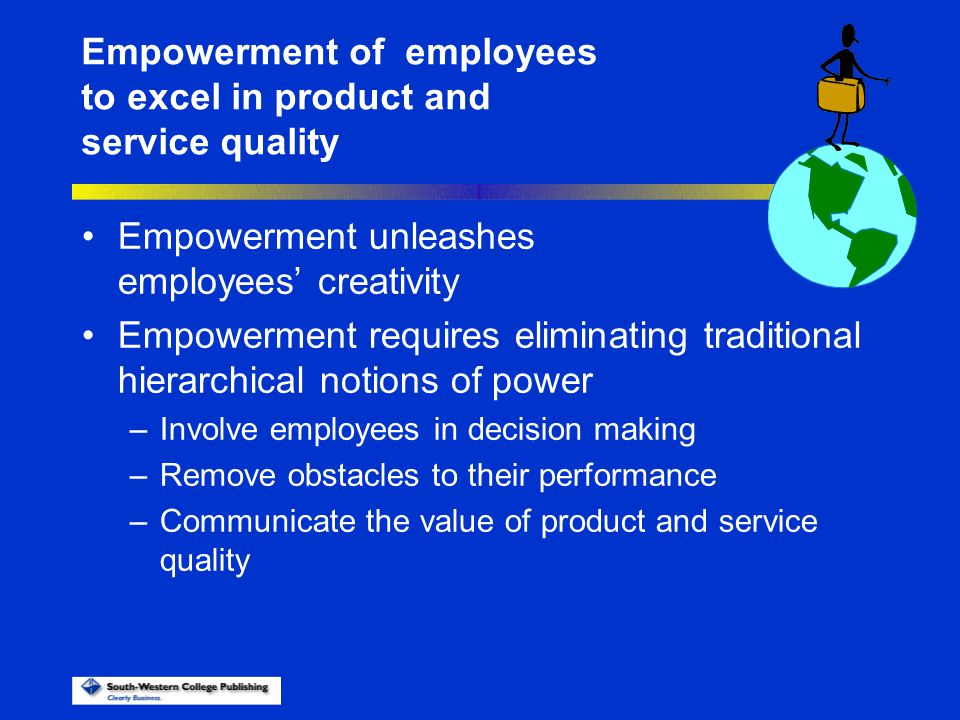 Empowerment unleashes employees' creativity Empowerment requires eliminating traditional hierarchical notions of power –Involve employees in decision