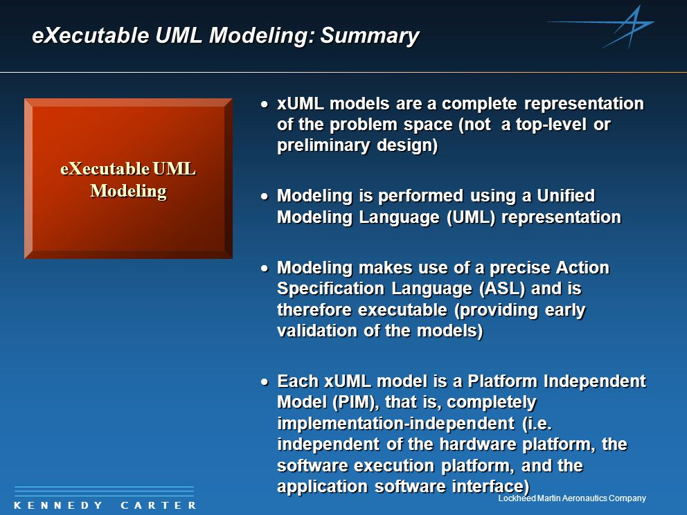 K E N N E D Y C A R T E R Lockheed Martin Aeronautics Company eXecutable UML Modeling: Summary eXecutable UML Modeling  xUML models are a complete representation of the problem space (not a top-level or preliminary design)  Modeling is performed using a Unified Modeling Language (UML) representation  Modeling makes use of a precise Action Specification Language (ASL) and is therefore executable (providing early validation of the models)  Each xUML model is a Platform Independent Model (PIM), that is, completely implementation-independent (i.e.