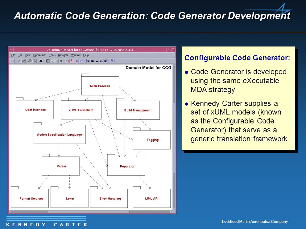 K E N N E D Y C A R T E R Lockheed Martin Aeronautics Company Automatic Code Generation: Code Generator Development Configurable Code Generator: l Code Generator is developed using the same eXecutable MDA strategy l Kennedy Carter supplies a set of xUML models (known as the Configurable Code Generator) that serve as a generic translation framework Configurable Code Generator: l Code Generator is developed using the same eXecutable MDA strategy l Kennedy Carter supplies a set of xUML models (known as the Configurable Code Generator) that serve as a generic translation framework