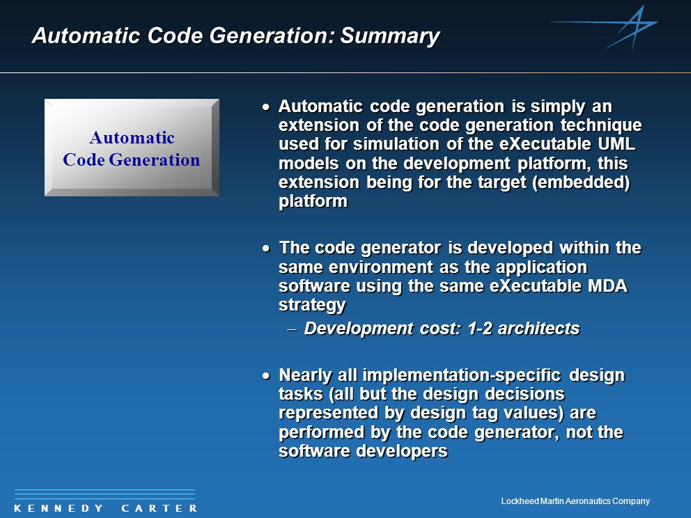 K E N N E D Y C A R T E R Lockheed Martin Aeronautics Company Automatic Code Generation: Summary  Automatic code generation is simply an extension of