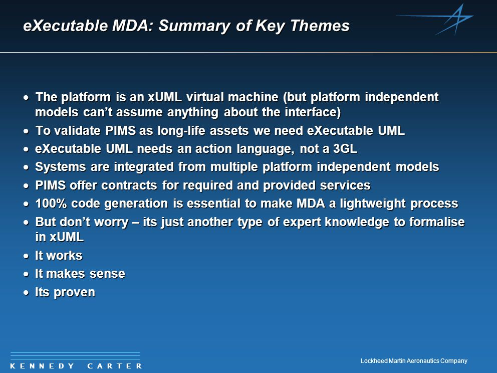 K E N N E D Y C A R T E R Lockheed Martin Aeronautics Company eXecutable MDA: Summary of Key Themes  The platform is an xUML virtual machine (but pla