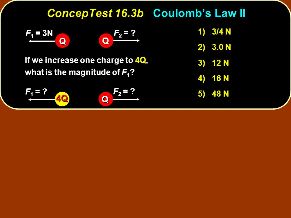 ConcepTest 16.3bCoulomb's Law II ConcepTest 16.3b Coulomb's Law II 1) 3/4 N 2) 3.0 N 3) 12 N 4) 16 N 5) 48 N If we increase one charge to 4Q, what is the magnitude of F 1 .