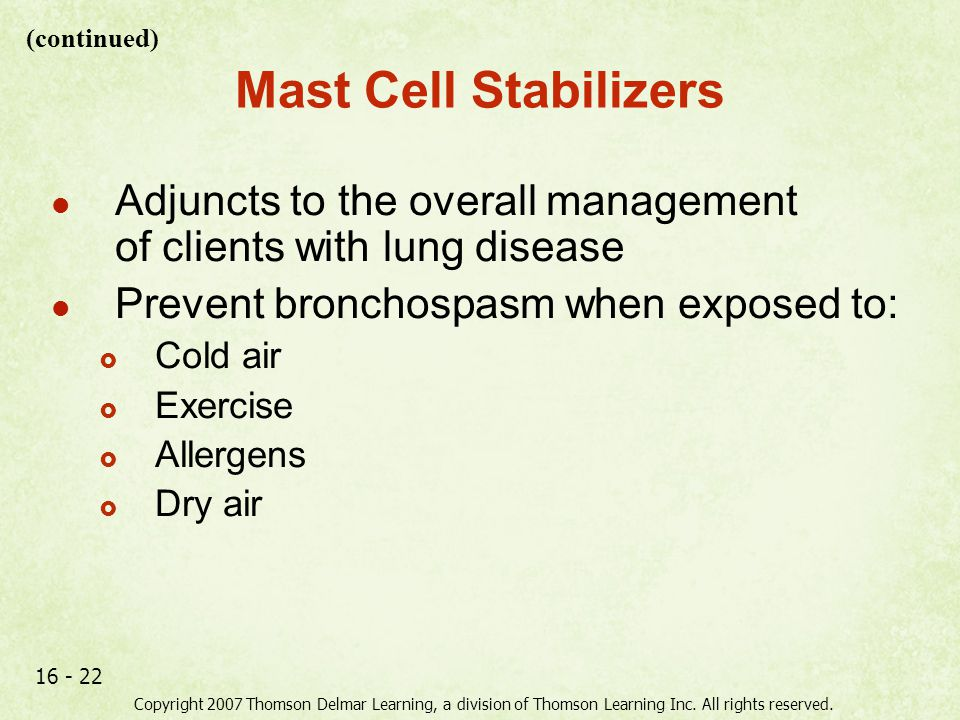 Copyright 2007 Thomson Delmar Learning, a division of Thomson Learning Inc. All rights reserved. 16 - 22 Mast Cell Stabilizers Adjuncts to the overall