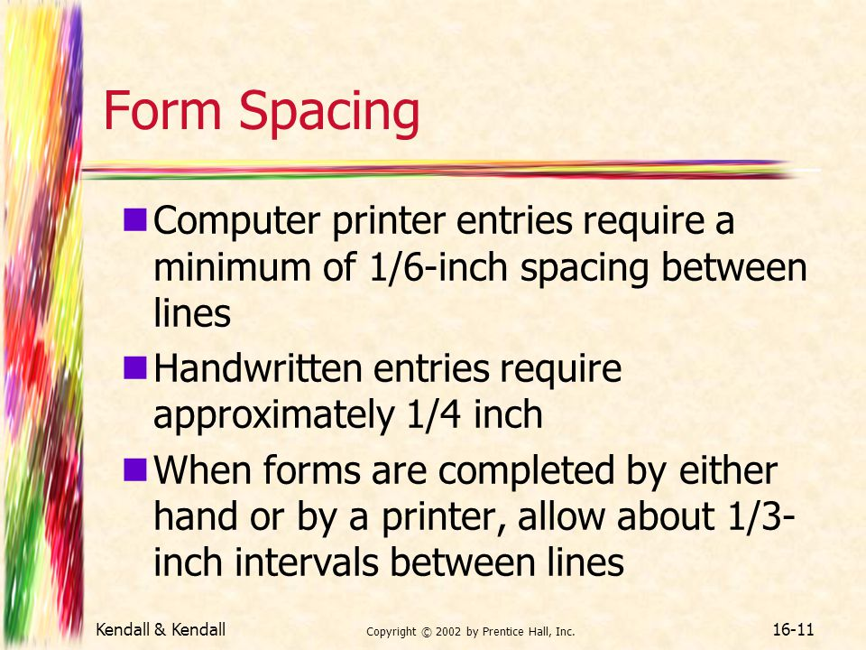 Kendall & Kendall Copyright © 2002 by Prentice Hall, Inc. 16-11 Form Spacing Computer printer entries require a minimum of 1/6-inch spacing between li